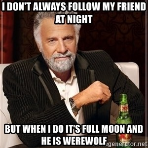 The Most Interesting Man In The World - I don't always follow my friend at night But when i Do it's full moon and he is werewolf