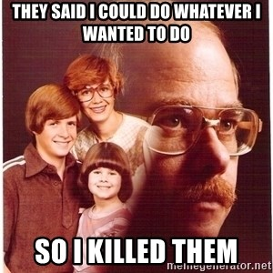 Vengeance Dad - They said I could do whatever I wanted to do so I killed them