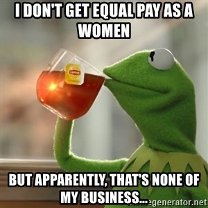 Kermit The Frog Drinking Tea - I don't get equal pay as a women  but apparently, that's none of my business...