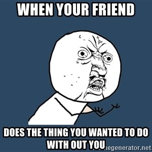 Y U No - When your friend  Does the thing you wanted to do with out you
