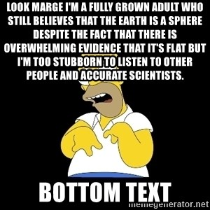 look-marge - look marge i'm a fully grown adult who still believes that the earth is a sphere despite the fact that there is overwhelming evidence that it's flat but i'm too stubborn to listen to other people and accurate scientists.  BOTTOM TEXT