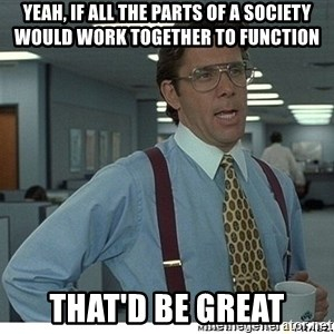 That would be great - yeah, if all the parts of a society would work together to function that'd be great
