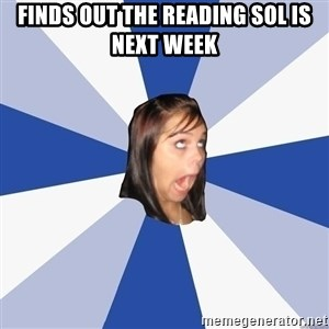 Annoying Facebook Girl - Finds out the reading SOL is next week