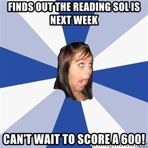 Annoying Facebook Girl - Finds out the Reading SOL is next week Can't wait to score a 600!