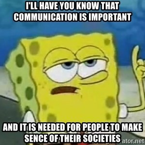 Tough Spongebob - i'll have you know that communication is important and it is needed for people to make sence of their societies