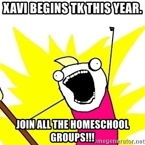 X ALL THE THINGS - Xavi begins TK this year. Join ALL the homeschool groups!!!