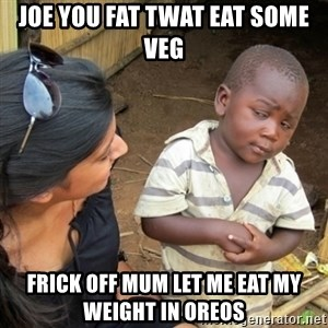 Skeptical 3rd World Kid - joe you fat twat eat some veg frick off mum let me eat my weight in oreos
