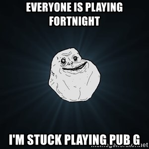 Forever Alone - Everyone is playing fortnight I'm stuck playing pub g