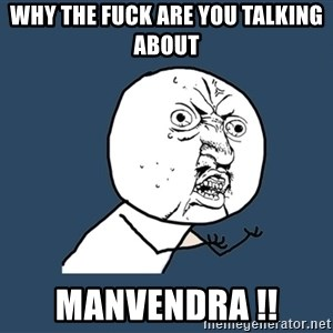 Y U No - WHY THE FUCK ARE YOU TALKING ABOUT  MANVENDRA !!