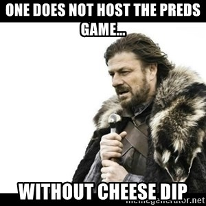 Winter is Coming - One does not host the Preds game... Without cheese dip