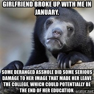 Confession Bear - Girlfriend broke up with me in January. Some deranged asshole did some serious damage to her image that made her leave the college, which could potentially be the end of her education.