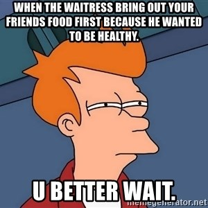 Futurama Fry - When the waitress bring out your friends food first because he wanted to be healthy. U BETTER WAIT.