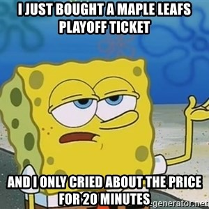 I'll have you know Spongebob - i just bought a maple leafs playoff ticket and i only cried about the price for 20 minutes
