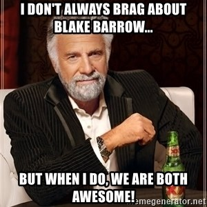 The Most Interesting Man In The World - I don't always brag about Blake Barrow... But when I do, we are both awesome!