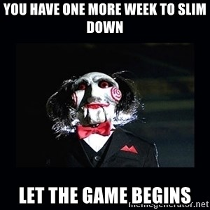 saw jigsaw meme - You have one more week to slim down Let the game begins