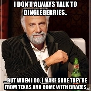 The Most Interesting Man In The World - I don't always talk to dingleberries.. ...but when i do, I make sure they're from Texas and come with braces