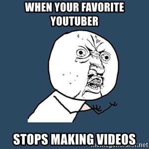 Y U No - When your favorite youtuber stops making videos