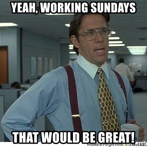 That would be great - Yeah, working Sundays that would be great!