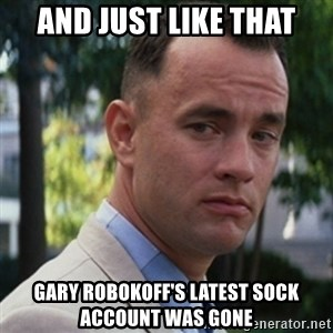 forrest gump - and just like that gary robokoff's latest sock account was gone