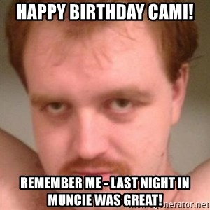 Friendly creepy guy - Happy Birthday Cami! Remember me - last night in Muncie was great!