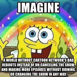 Imagination - Imagine a world without Cartoon Network's bad reboots instead of un-canceling the show, and making more episodes without ruining, or changing the show in any way.