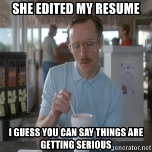 so i guess you could say things are getting pretty serious - She Edited My Resume I Guess You Can Say Things Are Getting Serious