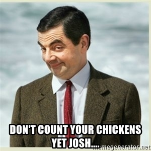 MR bean - Don't count your chickens yet Josh....