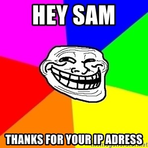 Trollface - hey sam  thanks for your ip adress