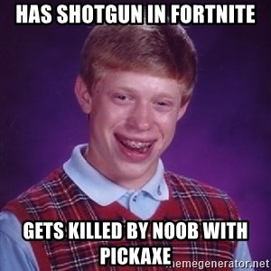 Bad Luck Brian - Has shotgun in fortnite gets killed by noob with pickaxe