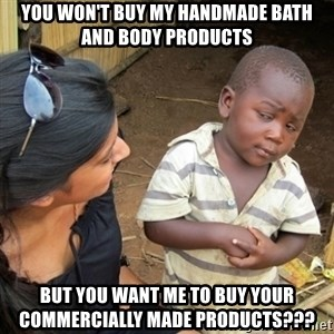 Skeptical 3rd World Kid - You won't buy my handmade bath and body products But you want me to buy your commercially made products???