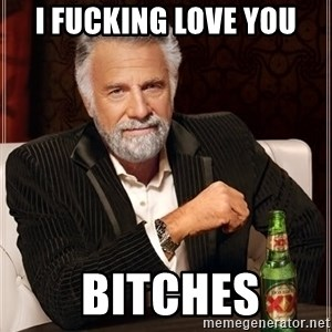 The Most Interesting Man In The World - I fucking love you  BITCHES