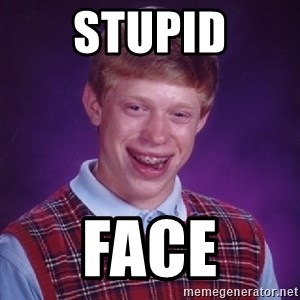 Bad Luck Brian - STUPID face