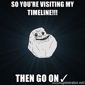 Forever Alone - So you're visiting my timeline!!! Then go on✓