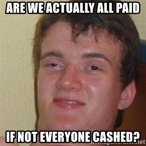 really high guy - are we actually all paid if not everyone cashed?