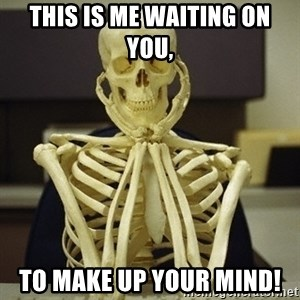 Skeleton waiting - This is me waiting on you, To make up your mind!
