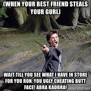 Pissed off Harry - (When your best friend steals your gurl) wait till you see what i have in store for you ron. You ugly cheating butt face! Abra Kadbra!