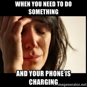 First World Problems - When you need to do something And your phone is charging