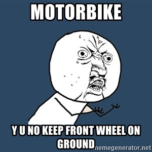 Y U No - Motorbike y u no keep front wheel on ground
