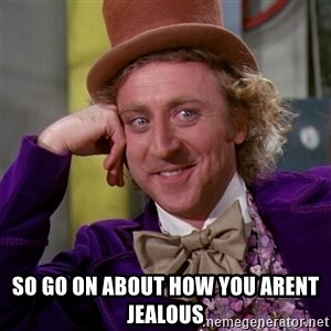 Willy Wonka - So go on about how you arent jealous