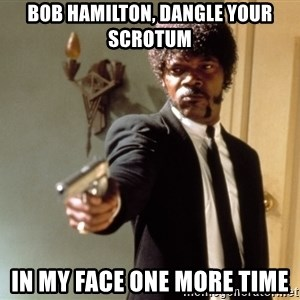 Samuel L Jackson - Bob Hamilton, Dangle your scrotum in my face one more time