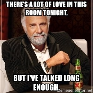 The Most Interesting Man In The World - There's a lot of love in this room tonight,  But I've talked long enough.