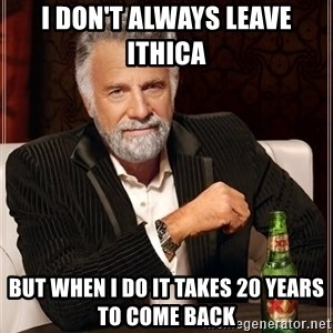 The Most Interesting Man In The World - I don't always leave Ithica  But when I do it takes 20 years to come back