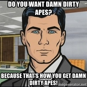 Archer - Do you want damn dirty apes? Because that's how you get damn dirty apes!