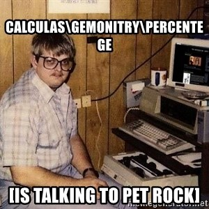 Nerd - calculas\gemonitry\percentege [is talking to pet rock]