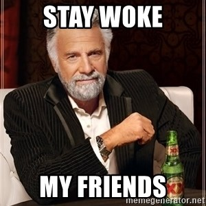 The Most Interesting Man In The World - stay woke my friends