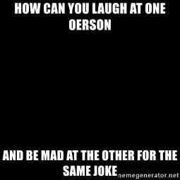 Blank Black - How can you laugh at one oerson And be mad at the other for the same joke