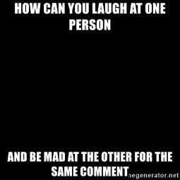 Blank Black - How can you laugh at one person  And be mad at the other for the same comment