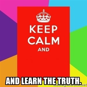 Keep calm and - and learn the truth.