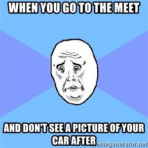 Okay Guy - When you go to the meet And don't see a picture of your car after