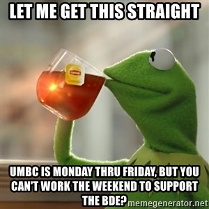 Kermit The Frog Drinking Tea - LET ME GET THIS STRAIGHT UMBC is Monday thru Friday, but you can't work the weekend to support the BDE?